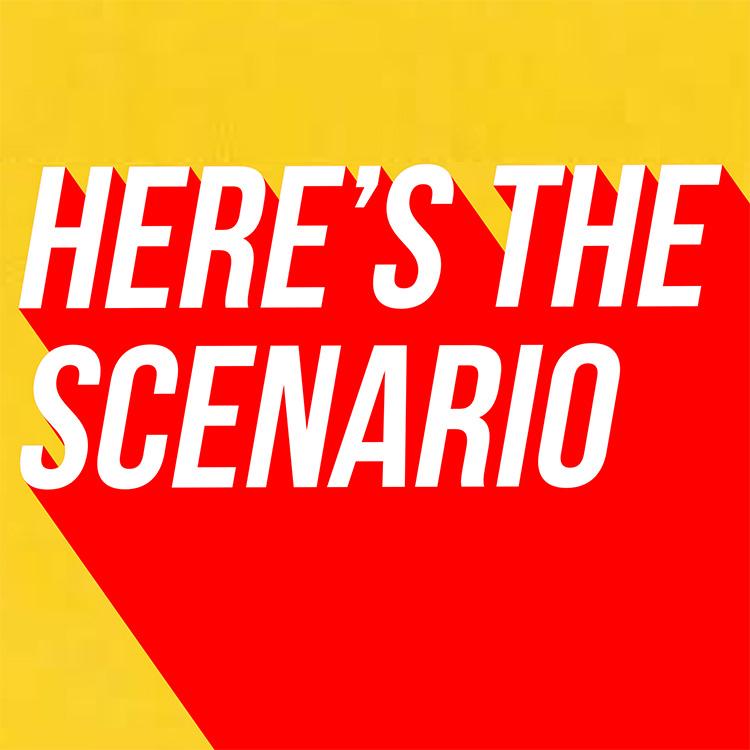 Here' The Scenario